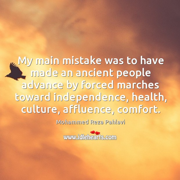 My main mistake was to have made an ancient people advance by forced marches toward independence Mohammed Reza Pahlavi Picture Quote