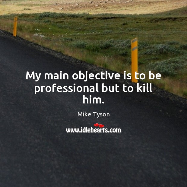 My main objective is to be professional but to kill him. Image