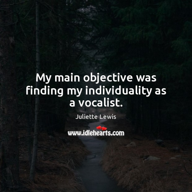 Juliette Lewis Picture Quote image saying: My main objective was finding my individuality as a vocalist.