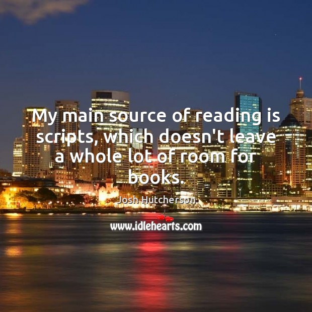 My main source of reading is scripts, which doesn't leave a whole lot of room for books. Josh Hutcherson Picture Quote