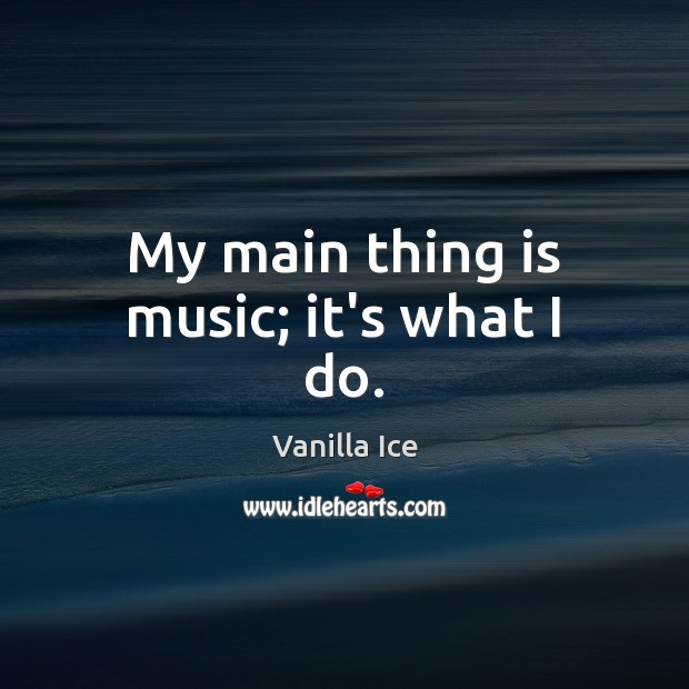 Image, My main thing is music; it's what I do.