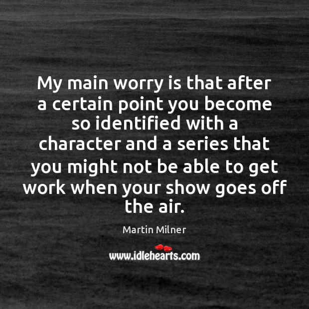 My main worry is that after a certain point you become so Worry Quotes Image