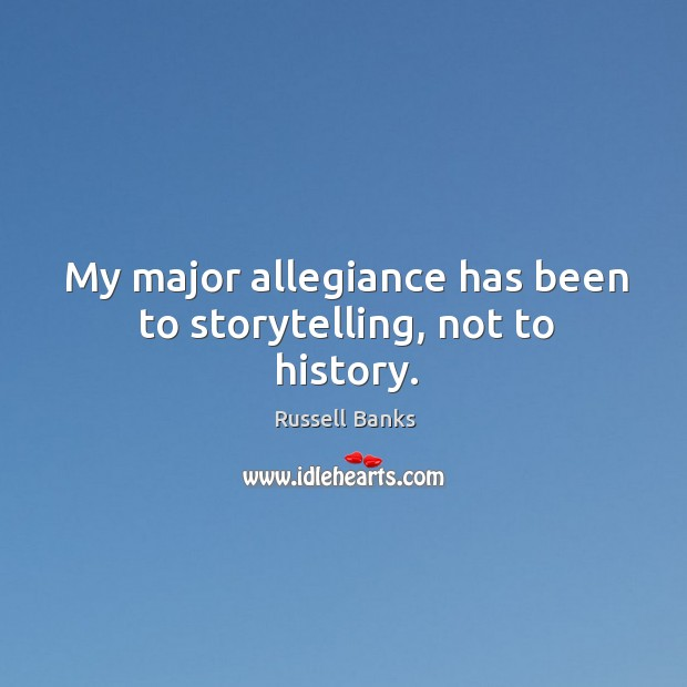 Image, My major allegiance has been to storytelling, not to history.