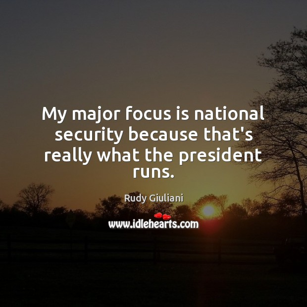 My major focus is national security because that's really what the president runs. Image
