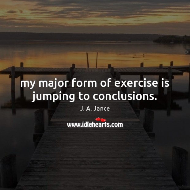 My major form of exercise is jumping to conclusions. J. A. Jance Picture Quote