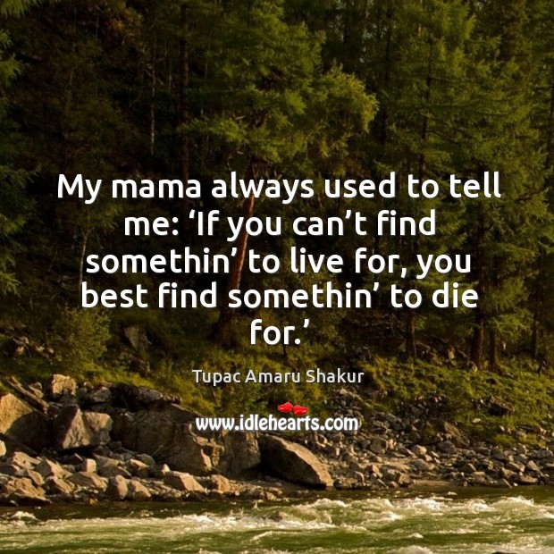 My mama always used to tell me: 'if you can't find somethin' to live for, you best find somethin' to die for.' Image
