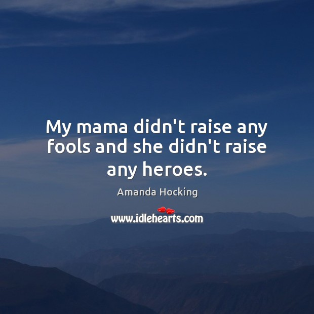 My mama didn't raise any fools and she didn't raise any heroes. Amanda Hocking Picture Quote