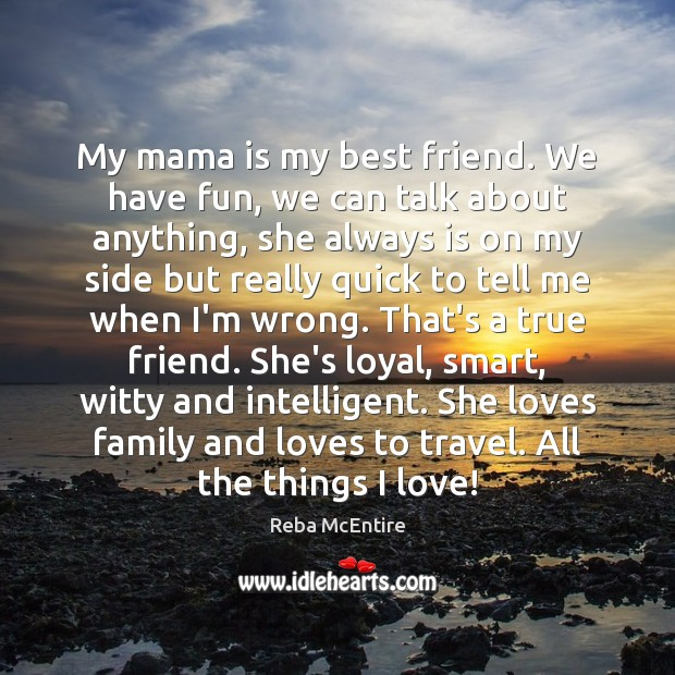 My mama is my best friend. We have fun, we can talk Reba McEntire Picture Quote