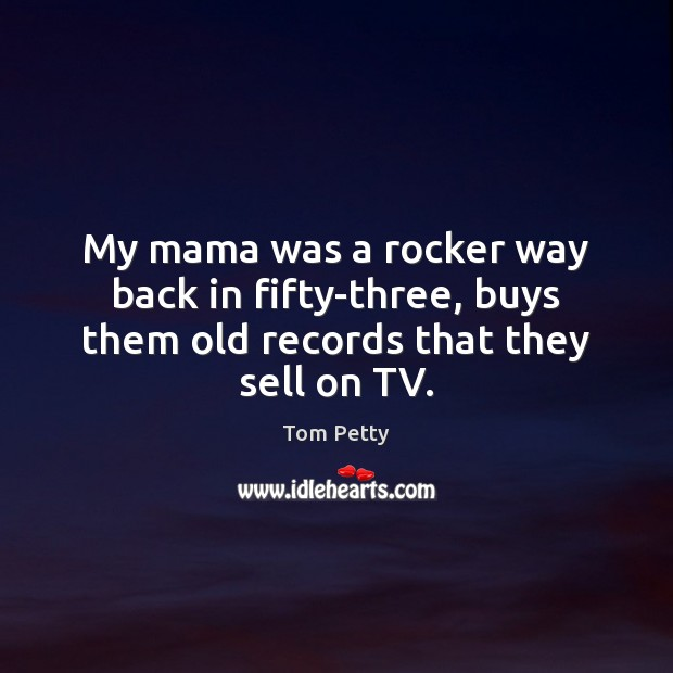 My mama was a rocker way back in fifty-three, buys them old records that they sell on TV. Tom Petty Picture Quote