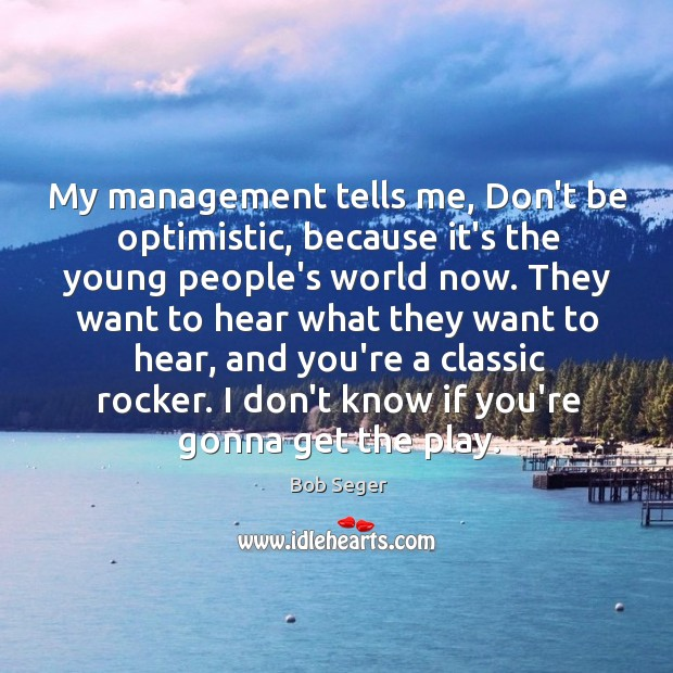 My management tells me, Don't be optimistic, because it's the young people's Bob Seger Picture Quote