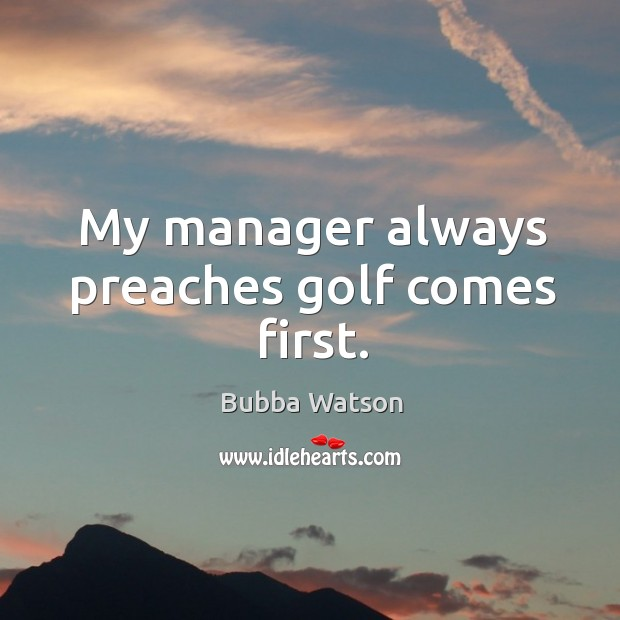 My manager always preaches golf comes first. Image