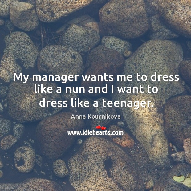 My manager wants me to dress like a nun and I want to dress like a teenager. Anna Kournikova Picture Quote