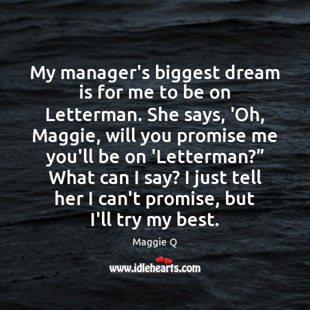 My manager's biggest dream is for me to be on Letterman. She Maggie Q Picture Quote