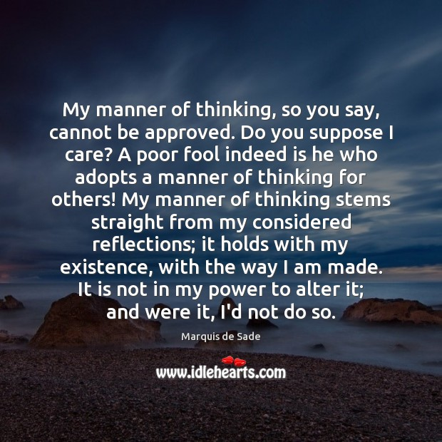 My manner of thinking, so you say, cannot be approved. Do you Marquis de Sade Picture Quote
