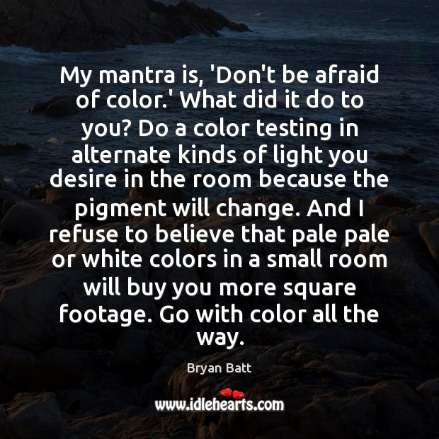 My mantra is, 'Don't be afraid of color.' What did it Don't Be Afraid Quotes Image