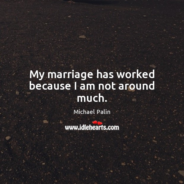 My marriage has worked because I am not around much. Michael Palin Picture Quote