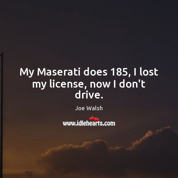 My Maserati does 185, I lost my license, now I don't drive. Image