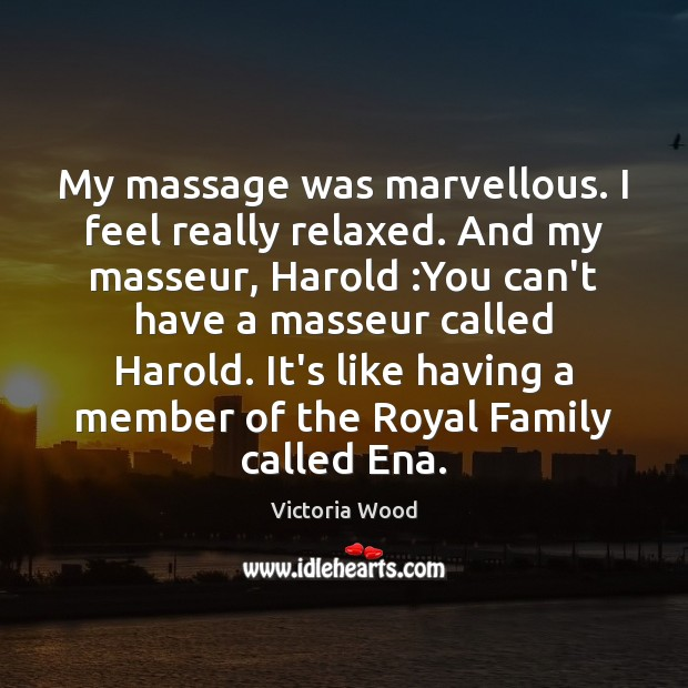 My massage was marvellous. I feel really relaxed. And my masseur, Harold : Victoria Wood Picture Quote