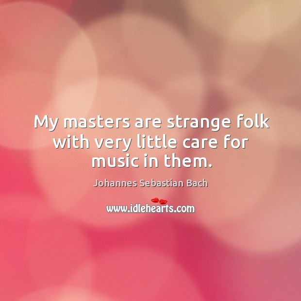 My masters are strange folk with very little care for music in them. Image