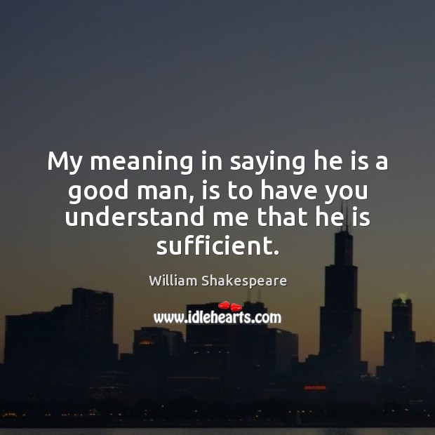 My meaning in saying he is a good man, is to have you understand me that he is sufficient. Image