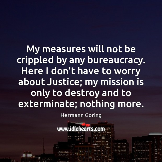 My measures will not be crippled by any bureaucracy. Here I don't Hermann Goring Picture Quote