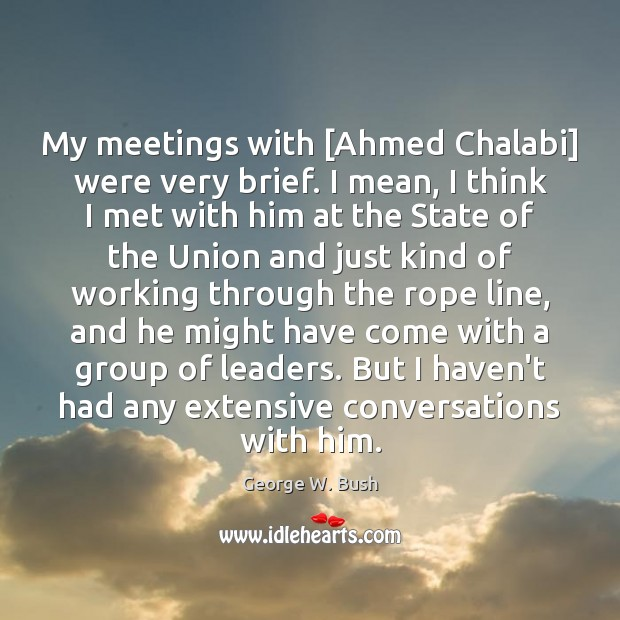 Image, My meetings with [Ahmed Chalabi] were very brief. I mean, I think