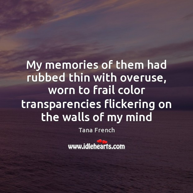 My memories of them had rubbed thin with overuse, worn to frail Tana French Picture Quote