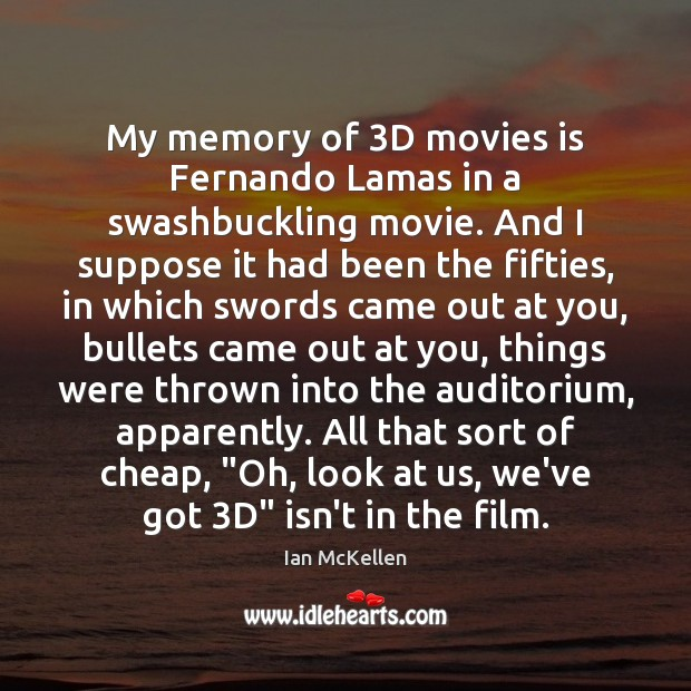 My memory of 3D movies is Fernando Lamas in a swashbuckling movie. Ian McKellen Picture Quote