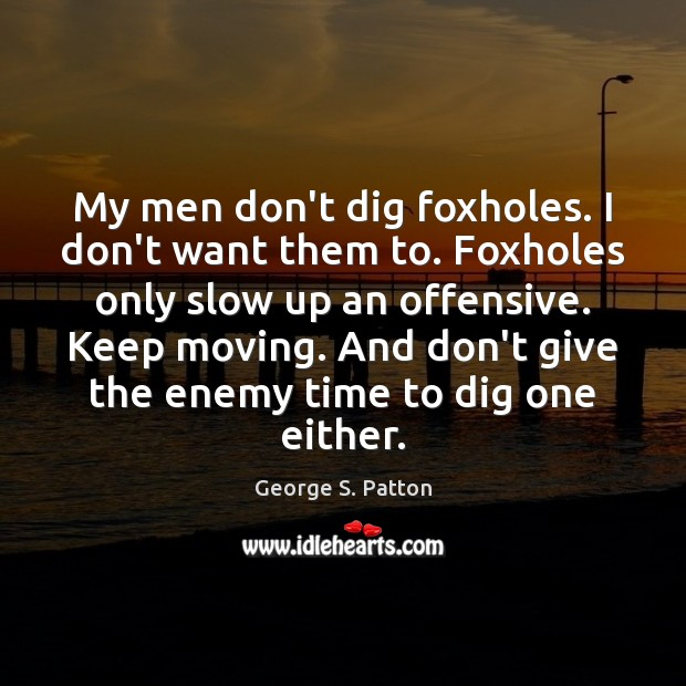Image, My men don't dig foxholes. I don't want them to. Foxholes only
