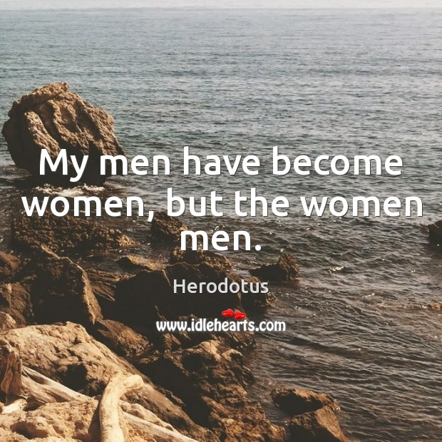 My men have become women, but the women men. Image