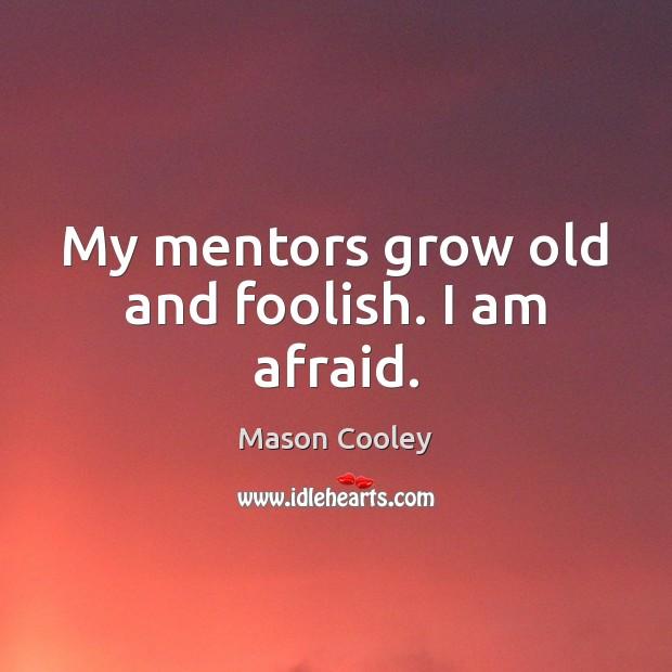 Image, My mentors grow old and foolish. I am afraid.