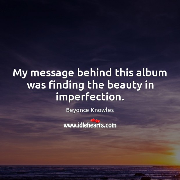 My message behind this album was finding the beauty in imperfection. Imperfection Quotes Image