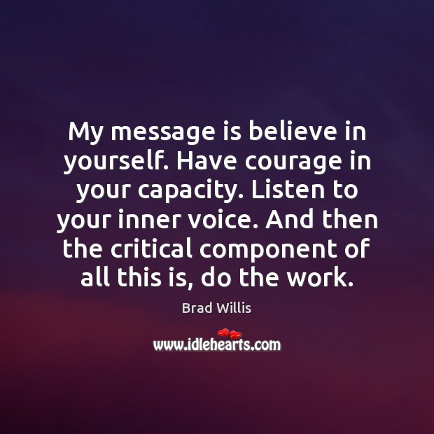 Image, My message is believe in yourself. Have courage in your capacity. Listen