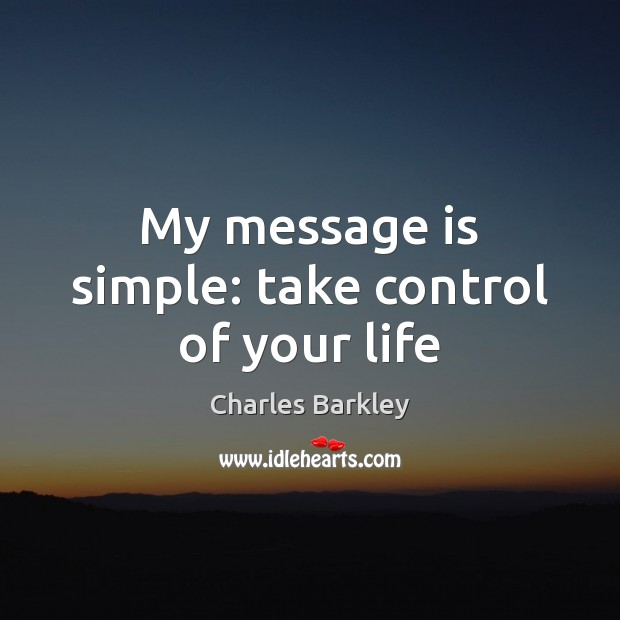 My message is simple: take control of your life Charles Barkley Picture Quote
