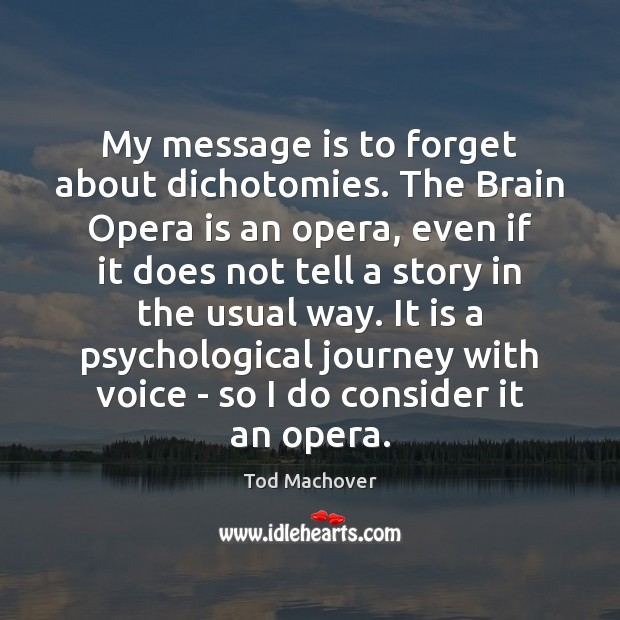 My message is to forget about dichotomies. The Brain Opera is an Tod Machover Picture Quote