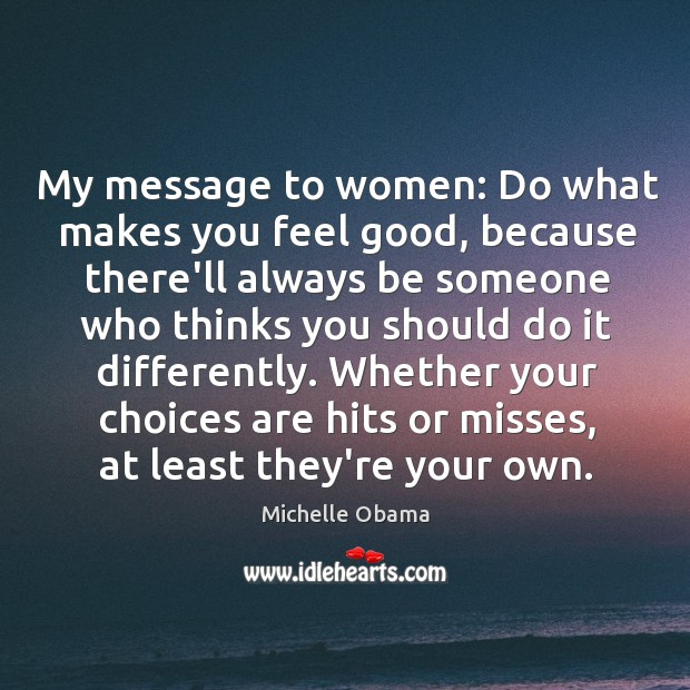 My message to women: Do what makes you feel good, because there'll Image
