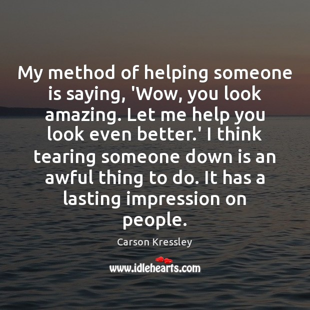My method of helping someone is saying, 'Wow, you look amazing. Let Image