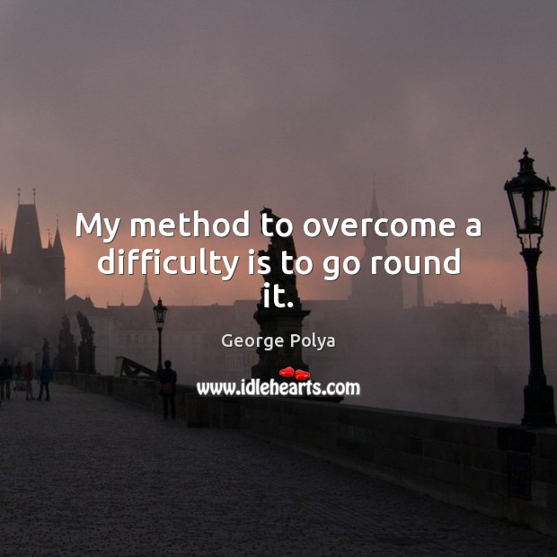 My method to overcome a difficulty is to go round it. Image