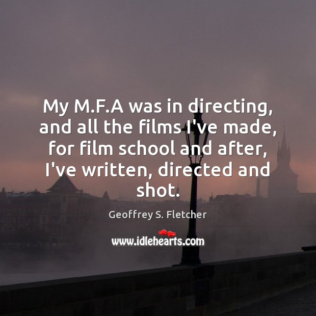 My M.F.A was in directing, and all the films I've Geoffrey S. Fletcher Picture Quote