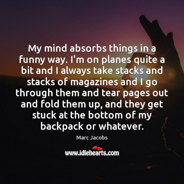 My mind absorbs things in a funny way. I'm on planes quite Marc Jacobs Picture Quote