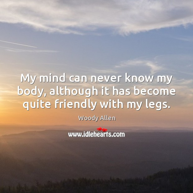 My mind can never know my body, although it has become quite friendly with my legs. Woody Allen Picture Quote