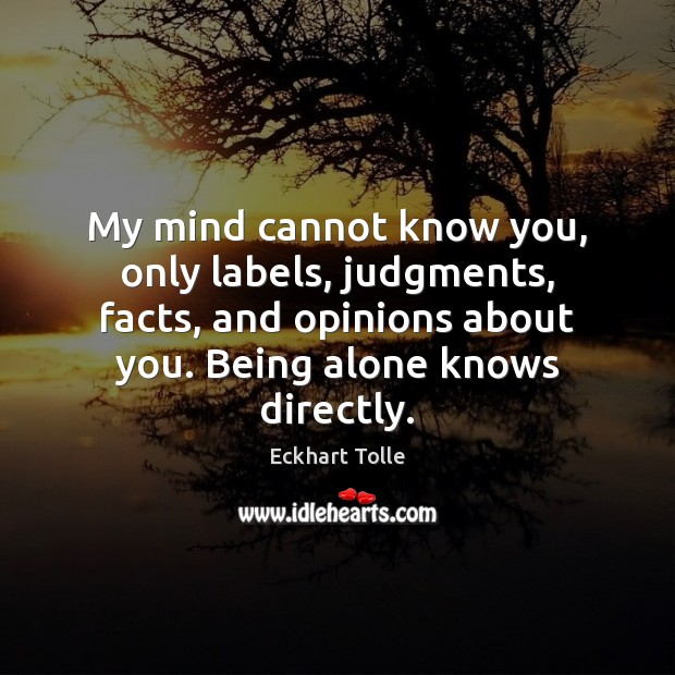 My mind cannot know you, only labels, judgments, facts, and opinions about Image