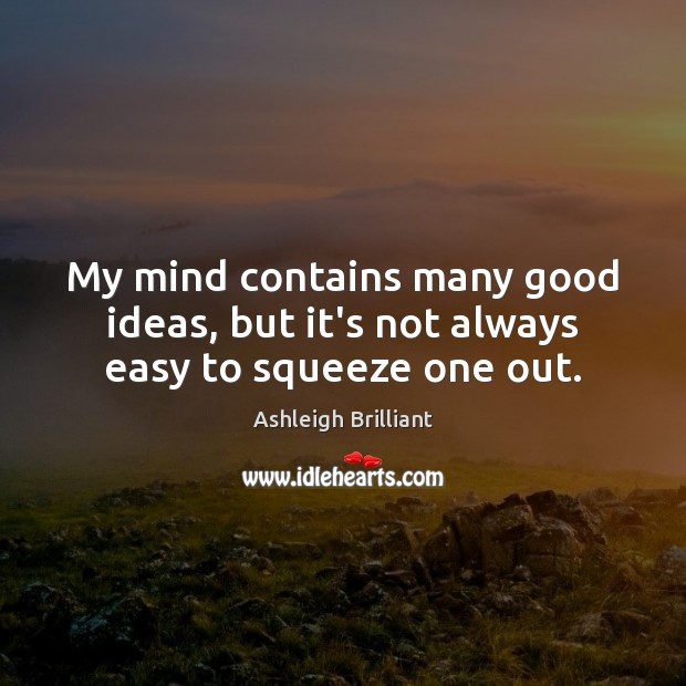My mind contains many good ideas, but it's not always easy to squeeze one out. Ashleigh Brilliant Picture Quote