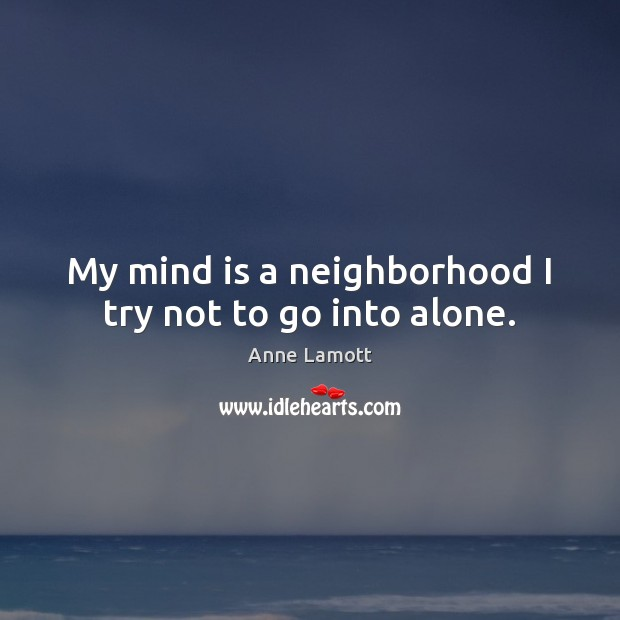 My mind is a neighborhood I try not to go into alone. Image
