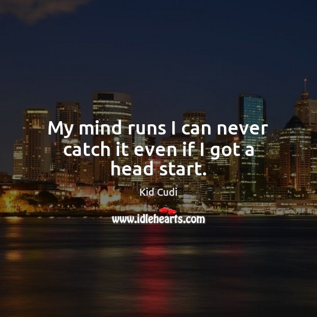 My mind runs I can never catch it even if I got a head start. Kid Cudi Picture Quote