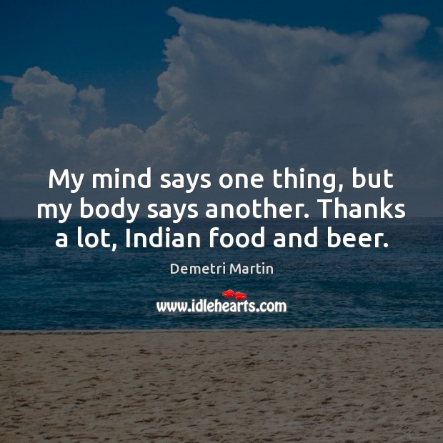 My mind says one thing, but my body says another. Thanks a lot, Indian food and beer. Demetri Martin Picture Quote