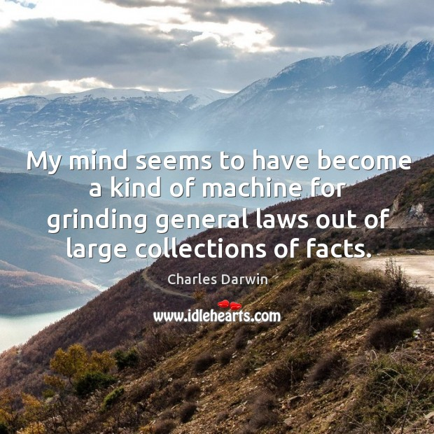 My mind seems to have become a kind of machine for grinding general laws Image