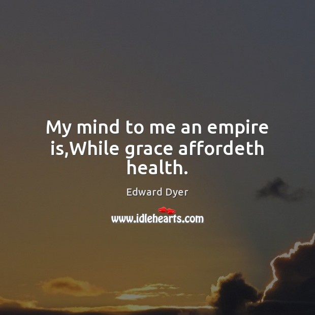 Image, My mind to me an empire is,While grace affordeth health.