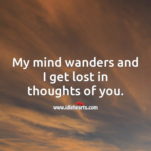 My mind wanders and I get lost in thoughts of you. Thinking of You Quotes Image