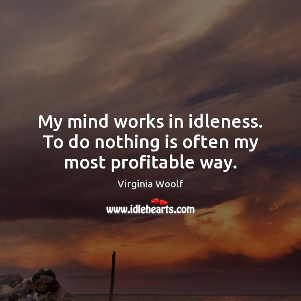 Image, My mind works in idleness. To do nothing is often my most profitable way.